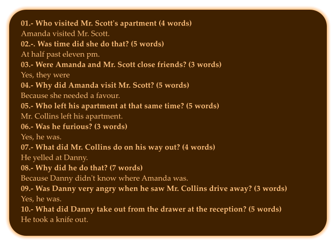 01.- Who visited Mr. Scott's apartment (4 words) Amanda visited Mr. Scott. 02.-. Was time did she do that? (5 words) At half past eleven pm. 03.- Were Amanda and Mr. Scott close friends? (3 words) Yes, they were 04.- Why did Amanda visit Mr. Scott? (5 words) Because she needed a favour. 05.- Who left his apartment at that same time? (5 words) Mr. Collins left his apartment.  06.- Was he furious? (3 words) Yes, he was. 07.- What did Mr. Collins do on his way out? (4 words) He yelled at Danny. 08.- Why did he do that? (7 words) Because Danny didn't know where Amanda was.  09.- Was Danny very angry when he saw Mr. Collins drive away? (3 words) Yes, he was. 10.- What did Danny take out from the drawer at the reception? (5 words) He took a knife out.