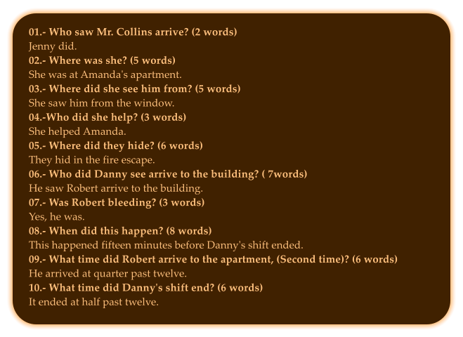 01.- Who saw Mr. Collins arrive? (2 words) Jenny did.  02.- Where was she? (5 words) She was at Amanda's apartment. 03.- Where did she see him from? (5 words) She saw him from the window.  04.-Who did she help? (3 words) She helped Amanda. 05.- Where did they hide? (6 words) They hid in the fire escape. 06.- Who did Danny see arrive to the building? ( 7words) He saw Robert arrive to the building.  07.- Was Robert bleeding? (3 words) Yes, he was. 08.- When did this happen? (8 words) This happened fifteen minutes before Danny's shift ended. 09.- What time did Robert arrive to the apartment, (Second time)? (6 words) He arrived at quarter past twelve. 10.- What time did Danny's shift end? (6 words) It ended at half past twelve.