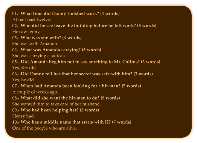 01.- What time did Danny finished work? (4 words) At half past twelve. 02.- Who did he see leave the building before he left work? (3 words) He saw Jenny. 03.- Who was she with? (4 words) She was with Amanda. 04.- What was Amanda carrying? (5 words) She was carrying a suitcase.  05.- Did Amanda beg him not to say anything to Mr. Collins? (3 words) Yes, she did. 06.- Did Danny tell her that her secret was safe with him? (3 words) Yes, he did.  07.- When had Amanda been looking for a hit-man? (5 words) A couple of weeks ago. 08.- What did she want the hit-man to do? (9 words) She wanted him to take care of her husband.   09.- Who had been helping her? (2 words) Henry had.  10.- Who has a middle name that starts with H? (7 words) One of the people who are alive.
