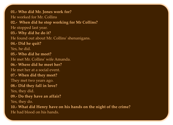 01.- Who did Mr. Jones work for? He worked for Mr. Collins  02.-  When did he stop working for Mr Collins? He stopped last year.  03.- Why did he do it? He found out about Mr. Collins' shenanigans. 04.- Did he quit? Yes, he did. 05.- Who did he meet? He met Mr. Collins' wife Amanda.   06.- Where did he meet her? He met her at a social event.  07.- When did they meet? They met two years ago.  08.- Did they fall in love? Yes, they did. 09.- Do they have an affair? Yes, they do. 10.- What did Henry have on his hands on the night of the crime? He had blood on his hands.
