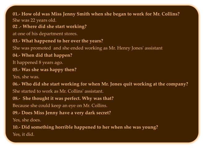 01.- How old was Miss Jenny Smith when she began to work for Mr. Collins? She was 22 years old. 02 .- Where did she start working?at one of his department stores. 03.- What happened to her over the years?She was promoted  and she ended working as Mr. Henry Jones' assistant 04.- When did that happen?It happened 8 years ago. 05.- Was she was happy then?Yes, she was.06.- Who did she start working for when Mr. Jones quit working at the company?She started to work as Mr. Collins' assistant.08.-  She thought it was perfect. Why was that?Because she could keep an eye on Mr. Collins.09.- Does Miss Jenny have a very dark secret?Yes, she does. 10.- Did something horrible happened to her when she was young?Yes, it did.